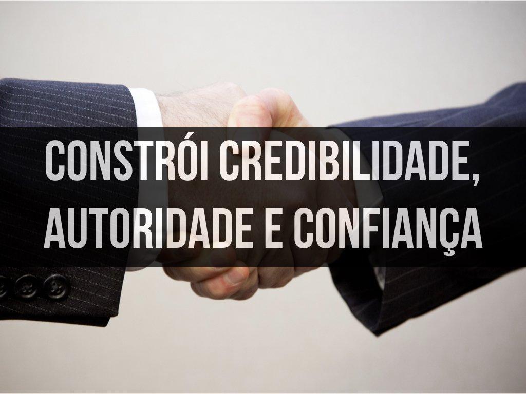 Constrói Credibilidade, Autoridade e Confiança