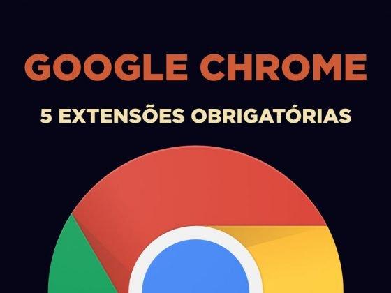 Google Chrome - 5 extensões obrigatórias